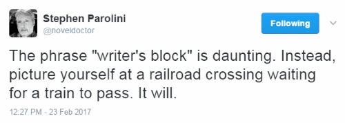 "The phrase ""writer's block"" is daunting. Instead, picture yourself at a railroad crossing waiting for a train to pass. It will."